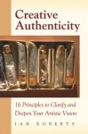 Creative Authenticity: 16 Principles to Clarify and Deepen Your Artistic Vision - Ian Roberts