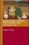 Book History Through Postcolonial Eyes: Rewriting the Script - Robert Fraser