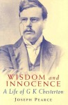 Wisdom & Innocence: A Life of G.K. Chesterton - Joseph Pearce