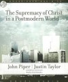 The Supremacy of Christ in a Postmodern World - John Piper, Justin Taylor, Raymond Todd