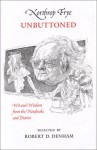 Northrop Frye Unbuttoned, Wit and Wisdom from the Notebooks and Diaries - Northrop Frye, Robert D. Denham