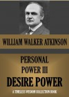 PERSONAL POWER III. DESIRE POWER (Or Your Energizing Forces) (Timeless Wisdom Collection) - William Walker Atkinson, Edward E. Beals