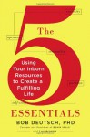 The 5 Essentials: Using Your Inborn Resources to Create a Fulfilling Life - Bob Deutsch, Lou Aronica