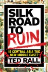 Silk Road to Ruin: Is Central Asia the New Middle East? - Ted Rall