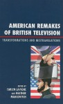 American Remakes of British Television: Transformations and Mistranslations - Carlen Lavigne, Heather Marcovitch