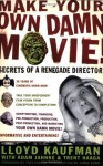 Make Your Own Damn Movie!: Secrets of a Renegade Director - Lloyd Kaufman, Adam Jahnke, Trent Haaga, Trey Parker, James Gunn