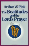Beatitudes and the Lord's Prayer, The - Arthur W. Pink