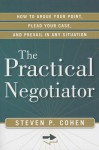 The Practical Negotiator: How to Argue Your Point, Plead Your Case, and Prevail in Any Situation - Steven Cohen