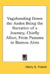 Vagabonding Down the Andes: Being the Narrative of a Journey, Chiefly Afoot, from Panama to Buenos Aires - Harry A. Franck