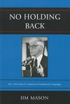 No Holding Back: The 1980 John B. Anderson Presidential Campaign - Jim Mason