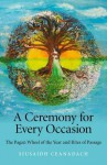 A Ceremony for Every Occasion: The Pagan Wheel of the Year and Rites of Passage - Siusaidh Ceanadach