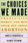 The Choices We Made: Twenty-Five Women and Men Speak Out About Abortion - Angela Bonavoglia, Gloria Steinem