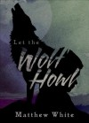 Let the Wolf Howl - Matthew White