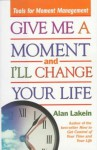 Give Me a Moment and I'll Change Your Life: Tools for Moment Management - Alan Lakein