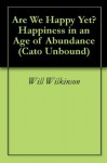 Are We Happy Yet? Happiness in an Age of Abundance (Cato Unbound) - Will Wilkinson, Barry Schwartz, Ruut Veenhoven, Darrin McMahon, Jason Kuznicki