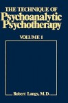 The Technique of Psychoanalytic Psychotherapy, Vol. 1: Initial Contact, Theoretical Framework, Understanding the Patient's Communications, The Therapist's Interventions - Robert Langs