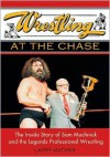 Wrestling at the Chase: The Inside Story of Sam Muchnick and the Legends of Professional Wrestling - Larry Matysik