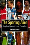 The Sporting Alien: English Sport's Lost Camelot - Mihir Bose