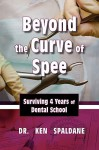 Beyond the Curve of Spee, Surviving Four Years of Dental School - Ken Spaldane