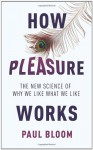 How Pleasure Works: The New Science of Why We Like What We Like - Paul Bloom