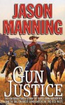 Gun Justice: The Unforgettable Story Of Texas John Slaughter, One Of The Greatest Gunfighters Of The Old West - Jason Manning