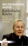 Katholische Kirche: Wesen Wirklichkeit Sendung - Walter Kasper