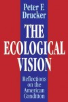 The Ecological Vision: Reflections on the American Condition - Peter F. Drucker