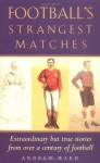 Football's Strangest Matches: Extraordinary but True Stories from Over a Century of Football - Andrew Ward