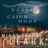 Under the Cajun Moon - Mindy Starns Clark, Laural Merlington