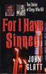 For I Have Sinned: True Stories of Clergy Who Kill - John Glatt, Glatt