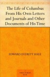 The Life of Columbus From His Own Letters and Journals and Other Documents of His Time - Edward Everett Hale