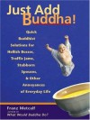 Just Add Buddha!: Quick Buddhist Solutions for Hellish Bosses, Traffic Jams, Stubborn Spouses, and Other Annoyances of - Franz Metcalf