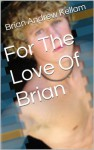 For The Love Of Brian - Brian Andrew Kellam, Peter Daniel Patterson, Jared Samuel Tanner, Jason Patterson, Silas Starr