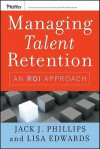 Managing Talent Retention: An ROI Approach - Jack J. Phillips, Lisa Edwards