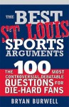The Best St. Louis Sports Arguments: The 100 Most Controversial, Debatable Questions for Die-Hard Fans - Bryan Burwell