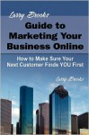 Larry Brooks' Guide to Marketing Your Business Online: How to Make Sure Your Next Customer Finds You First - Larry Brooks