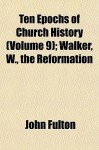 Ten Epochs of Church History (Volume 9); Walker, W., the Reformation - John Fulton