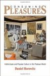 Consuming Pleasures: Intellectuals and Popular Culture in the Postwar World - Daniel Horowitz