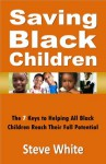 Saving Black Children: The 7 Keys to Helping All Black Children Reach Their Full Potential - Steve White
