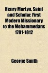 Henry Martyn, Saint and Scholar, First Modern Missionary to the Mohammedans 1781-1812 - George Smith