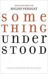 Something Understood: Essays and Poetry for Helen Vendler - Stephen Burt