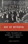 Age of Betrayal: The Triumph of Money in America, 1865-1900 - Jack Beatty