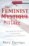 The Feminist Mistake: The Radical Impact of Feminism on Church and Culture - Mary A. Kassian