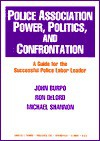 Police Association Power, Politics, and Confrontation: A Guide for the Successful Police Labor Leader - John H. Burpo, Michael Shannon, Ron Delord