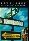 The Old Neighborhood: What We Lost in the Great Suburban Migration, 1966-1999 - Ray Suarez
