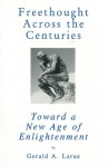 Freethought Across the Centuries: Toward a New Age of Enlightenment - Gerald A. Larue