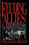 Feuding Allies: The Private Wars of the High Command - William B. Breuer