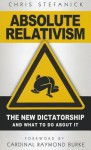 Absolute Relativism: The New Dictatorship and What to Do about It - Chris Stefanick, Raymond Cardinal Burke