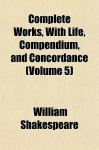 Complete Works, with Life, Compendium, and Concordance (Volume 5) - William Shakespeare