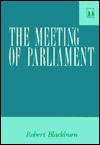 The Meeting of Parliament: A Study of the Law and Practice Relating to the Frequency and Duration of the United Kingdom Parliament - Robert Blackburn